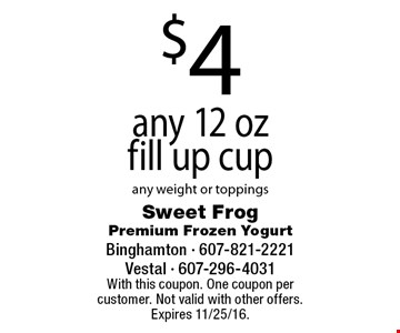 $4 any 12 oz fill up cup. Any weight or toppings. With this coupon. One coupon per customer. Not valid with other offers. Expires 11/25/16.