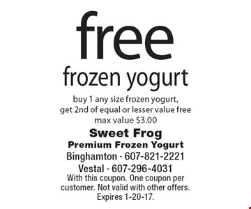 Free frozen yogurt buy 1 any size frozen yogurt, get 2nd of equal or lesser value free. max value $3.00 . With this coupon. One coupon per customer. Not valid with other offers. Expires 1-20-17.