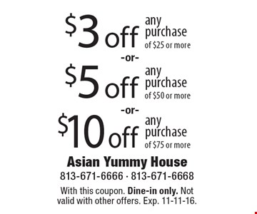 $10 off any purchase of $75 or more. $5 off any purchase of $50 or more. $3 off any purchase of $25 or more. With this coupon. Dine-in only. Not valid with other offers. Exp. 11-11-16.