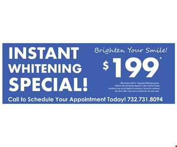Instant Whitening Special! Brighten Your Smile! $199. Offer expires 3/31/17. Regularly $550 per person. Patients with periodontal disease or other medical/dental conditions may not be eligible for whitening. Cannot be combined with other offers, discounts or insurances. No cash value.