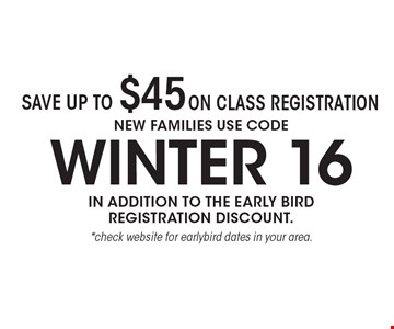 Save up to $45 on class registration. New Families use code winter 16 in addition to the early bird registration discount. *check website for earlybird dates in your area.