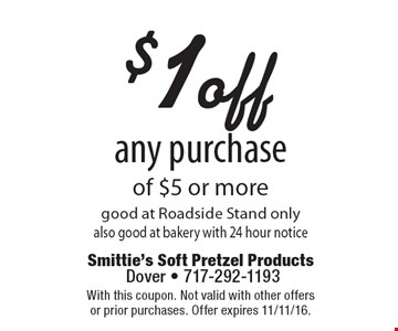 $1 off any purchase of $5 or more. Good at Roadside Stand only. Also good at bakery with 24 hour notice. With this coupon. Not valid with other offers or prior purchases. Offer expires 11/11/16.