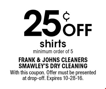 25¢ OFF shirts minimum order of 5. With this coupon. Offer must be presented at drop-off. Expires 10-28-16.