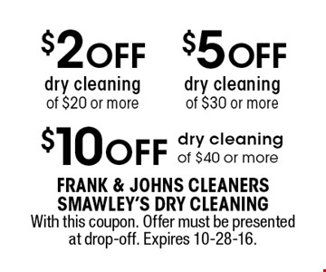 $10 OFF dry cleaning of $40 or more OR $5 OFF dry cleaning of $30 or more OR $2 OFF dry cleaning of $20 or more. With this coupon. With this coupon. Offer must be presented at drop-off. Expires 10-28-16.