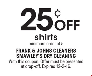 25¢ OFF shirtsminimum order of 5. With this coupon. Offer must be presented at drop-off. Expires 12-2-16.