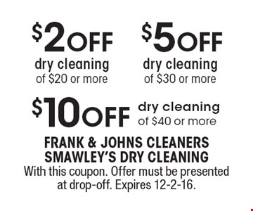 $10 OFF dry cleaning of $40 or more. $5 OFF dry cleaningof $30 or more. $2 OFF dry cleaningof $20 or more. . With this coupon. Offer must be presented at drop-off. Expires 12-2-16.