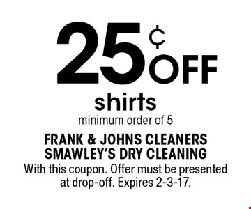 25¢ OFF shirts minimum order of 5. With this coupon. Offer must be presented at drop-off. Expires 2-3-17.