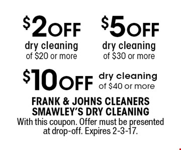 $10 OFF dry cleaning of $40 or more. $5 OFF dry cleaning of $30 or more. $2 OFF dry cleaning of $20 or more. With this coupon. Offer must be presented at drop-off. Expires 2-3-17.