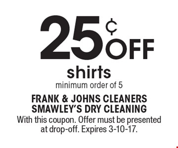 25¢ Off shirts. Minimum order of 5. With this coupon. Offer must be presented at drop-off. Expires 3-10-17.