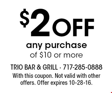 $2 Off any purchase of $10 or more. With this coupon. Not valid with other offers. Offer expires 10-28-16.
