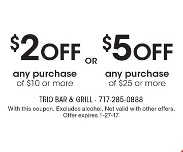 $2 Off any purchase of $10 or more OR $5 Off any purchase of $25 or more. With this coupon. Excludes alcohol. Not valid with other offers. Offer expires 1-27-17.