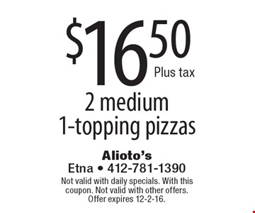$16.50 2 medium 1-topping pizzas. Not valid with daily specials. With this coupon. Not valid with other offers.Offer expires 12-2-16.