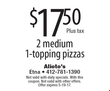 $17.50 2 medium 1-topping pizzas. Not valid with daily specials. With this coupon. Not valid with other offers.Offer expires 5-19-17.