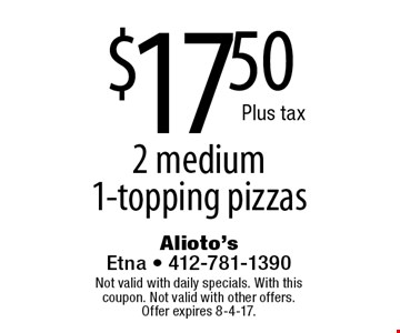 $17.50 2 medium 1-topping pizzas. Not valid with daily specials. With this coupon. Not valid with other offers. Offer expires 8-4-17.