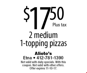 $17.50 Plus tax 2 medium 1-topping pizzas. Not valid with daily specials. With this coupon. Not valid with other offers.Offer expires 11-10-17.