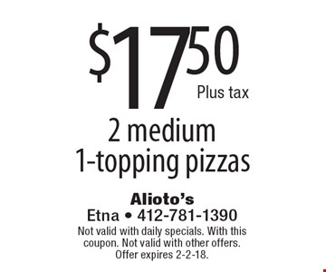 $17.50 Plus tax 2 medium 1-topping pizzas. Not valid with daily specials. With this coupon. Not valid with other offers.Offer expires 2-2-18.