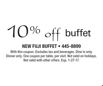 10% off buffet. With this coupon. Excludes tax and beverages. Dine in only. Dinner only. One coupon per table, per visit. Not valid on holidays. Not valid with other offers. Exp. 1-27-17.