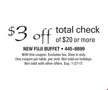 $3 off total check of $20 or more. With this coupon. excludes tax. Dine in only. One coupon per table, per visit. Not valid on holidays. Not valid with other offers. Exp. 1-27-17.
