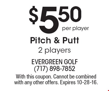$5.50 per player Pitch & Putt 2 players. With this coupon. Cannot be combined with any other offers. Expires 10-28-16.