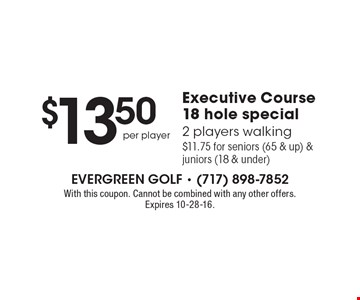 $13.50 per player Executive Course 18 hole special. 2 players walking $11.75 for seniors (65 & up) & juniors (18 & under). With this coupon. Cannot be combined with any other offers. Expires 10-28-16.