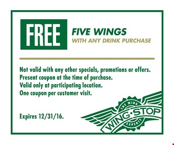 Free five wings with any drink purchase. Not valid with any other specials, promotions, gift cards or offers. Present coupon at the time of purchase. Valid only at participating location. One coupon per customer visit. Expires 12/31/16.