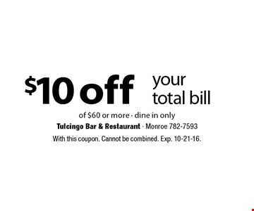 $10 off your total bill of $60 or more • dine in only. With this coupon. Cannot be combined. Exp. 10-21-16.