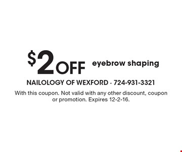 $2 Off eyebrow shaping. With this coupon. Not valid with any other discount, coupon or promotion. Expires 12-2-16.