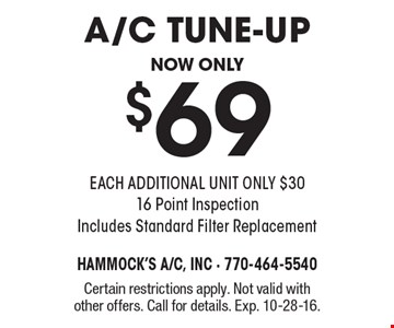 A/C tune up, now only $69. EACH ADDITIONAL UNIT ONLY $30. 16 Point Inspection Includes Standard Filter Replacement. Certain restrictions apply. Not valid with other offers. Call for details. Exp. 10-28-16.