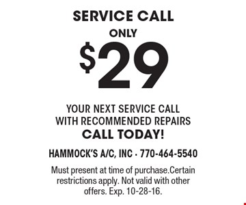 Service call, only $29. Your next service call with recommended repairs, call today! Must present at time of purchase. Certain restrictions apply. Not valid with other offers. Exp. 10-28-16.