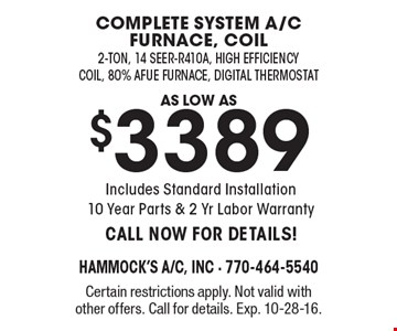 A low as $3389! Complete system A/C furnace, coil, 2-ton, 14 seer-R410A, high efficiency coil, 80% Afue Furnace, Digital Thermostat. Includes Standard Installation. 10 Year Parts & 2 Yr Labor Warranty. CALL NOW FOR DETAILS! Certain restrictions apply. Not valid with other offers. Call for details. Exp. 10-28-16.