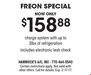 Freon special now only $158.88. Charge system with up to 3lbs of refrigeration. Includes electronic leak check. Certain restrictions apply. Not valid with other offers. Call for details. Exp. 2-17-17.