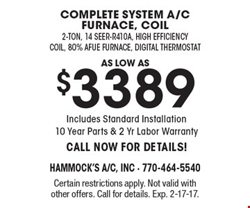Complete system a/c furnace, coil as low as $3389. 2-ton, 14 seer-R410A, high efficiency coil, 80% Afue Furnace, Digital Thermostat. Includes Standard Installation 10 Year Parts & 2 Yr Labor Warranty. CALL NOW FOR DETAILS! Certain restrictions apply. Not valid with other offers. Call for details. Exp. 2-17-17.