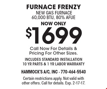 Furnace frenzy. Now only $1699 new gas furnace 60,000 BTU, 80% AFUE. Call Now For Details & Pricing For Other Sizes. includes standard installation 10 yr parts & 1 yr labor warranty. Certain restrictions apply. Not valid with other offers. Call for details. Exp. 2-17-17.