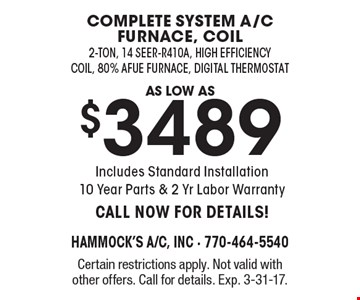 as low as $3489 complete system a/c furnace, coil 2-ton, 14 seer-R410A, high efficiency coil, 80% Afue Furnace, Digital Thermostat Includes Standard Installation 10 Year Parts & 2 Yr Labor Warranty CALL NOW FOR DETAILS!. Certain restrictions apply. Not valid with other offers. Call for details. Exp. 3-31-17.