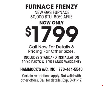 now only $1799 furnace frenzy new gas furnace 60,000 btu, 80% AFue Call Now For Details & Pricing For Other Sizes. includes standard installation 10 yr parts & 1 yr labor warranty. Certain restrictions apply. Not valid with other offers. Call for details. Exp. 3-31-17.