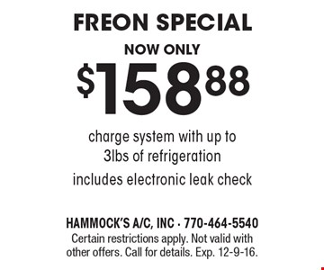 Freon special. Now only $158.88 charge system with up to 3lbs of refrigeration. Includes electronic leak check. Certain restrictions apply. Not valid with other offers. Call for details. Exp. 12-9-16.