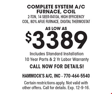 Complete system a/c furnace, coil. As low as $3389 2-ton, 14 seer-R410A, high efficiency coil, 80% Afue Furnace, Digital Thermostat. Includes Standard Installation 10 Year Parts & 2 Yr Labor Warranty. Call Now For Details! Certain restrictions apply. Not valid with other offers. Call for details. Exp. 12-9-16.