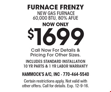 Furnace frenzy. Now only $1699 new gas furnace 60,000 BTU, 80% AFUE. Call Now For Details & Pricing For Other Sizes. includes standard installation 10 yr parts & 1 yr labor warranty. Certain restrictions apply. Not valid with other offers. Call for details. Exp. 12-9-16.