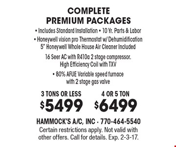 Complete premium packages. 3 tons or less $5499, 4 or 5 ton $6499 - Includes Standard Installation - 10 Yr. Parts & Labor - Honeywell vision pro Thermostat w/ Dehumidification. 5