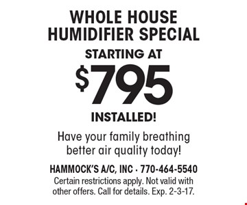 whole house humidifier special starting at $795 INSTALLED! Have your family breathing better air quality today! Certain restrictions apply. Not valid with other offers. Call for details. Exp. 2-3-17.