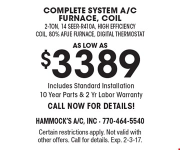 As low as $3389 complete system a/c furnace, coil 2-ton, 14 seer-R410A, high efficiency coil, 80% Afue Furnace, Digital Thermostat. Includes Standard Installation. 10 Year Parts & 2 Yr Labor Warranty. CALL NOW FOR DETAILS. Certain restrictions apply. Not valid with other offers. Call for details. Exp. 2-3-17.