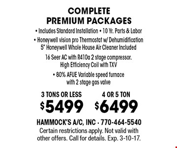 Complete premium packages - 3 tons or less $5499 OR 4 or 5 ton $6499. Includes Standard Installation, 10 Yr. Parts & Labor, Honeywell vision pro Thermostat w/ Dehumidification 5