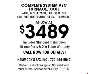 as low as $3489 complete system a/c furnace, coil. 2-ton, 14 seer-R410A, high efficiency coil, 80% Afue Furnace, Digital Thermostat Includes Standard Installation, 10 Year Parts & 2 Yr Labor Warranty. CALL NOW FOR DETAILS! Certain restrictions apply. Not valid with other offers. Call for details. Exp. 3-10-17.