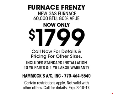furnace frenzy now only $1799 new gas furnace 60,000 btu, 80% AFue. Call Now For Details & Pricing For Other Sizes. includes standard installation 10 yr parts & 1 yr labor warranty. Certain restrictions apply. Not valid with other offers. Call for details. Exp. 3-10-17.