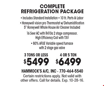 Complete refrigeration package. 4 or 5 ton $6499 • 3 tons or less $5499, Includes Standard Installation - 10 Yr. Parts & Labor - Honeywell vision pro Thermostat w/ Dehumidification, 5