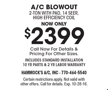 Now only $2399 A/C Blowout, 2-ton with pad, 14 seer, high efficiency coil. Call Now For Details & Pricing For Other Sizes. includes standard installation 10 yr parts & 2 yr labor warranty. Certain restrictions apply. Not valid with other offers. Call for details. Exp. 10-28-16.