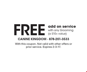 Free add on service with any Grooming (a $10+ value). With this coupon. Not valid with other offers or prior service. Expires 2-3-17.