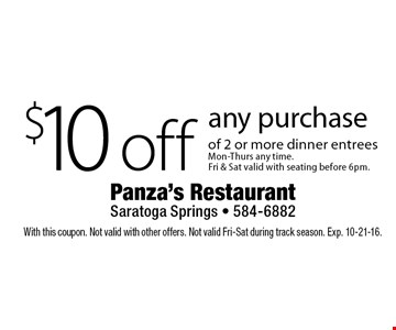 $10 off any purchase of 2 or more dinner entreesMon-Thurs any time.Fri & Sat valid with seating before 6pm.. With this coupon. Not valid with other offers. Not valid Fri-Sat during track season. Exp. 10-21-16.
