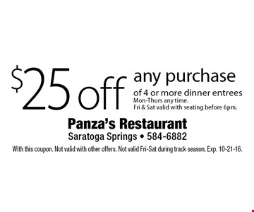 $25 off any purchase of 4 or more dinner entreesMon-Thurs any time.Fri & Sat valid with seating before 6pm.. With this coupon. Not valid with other offers. Not valid Fri-Sat during track season. Exp. 10-21-16.