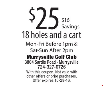 $25 18 holes and a cart, $16 Savings. Mon-Fri Before 1pm & Sat-Sun After 2pm. With this coupon. Not valid with other offers or prior purchases. Offer expires 10-28-16.